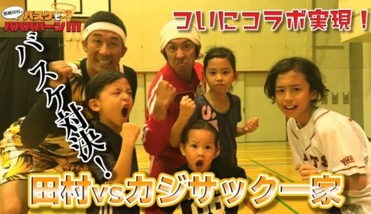 【バスケ・バラエティ】カジサックコラボ!前編「田村vsカジサック一家バスケ対決!」